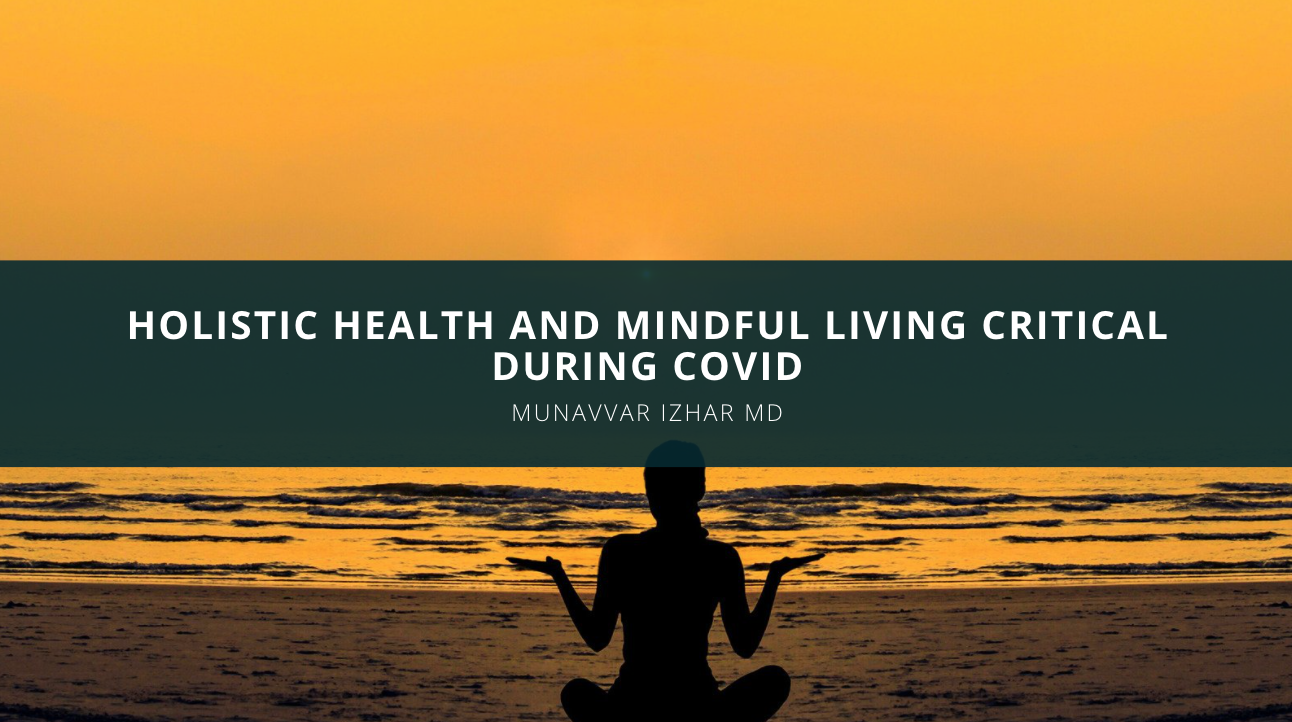 Munavvar Izhar MD Examines Why Holistic Health and Mindful Living Are Critical During Covid Times