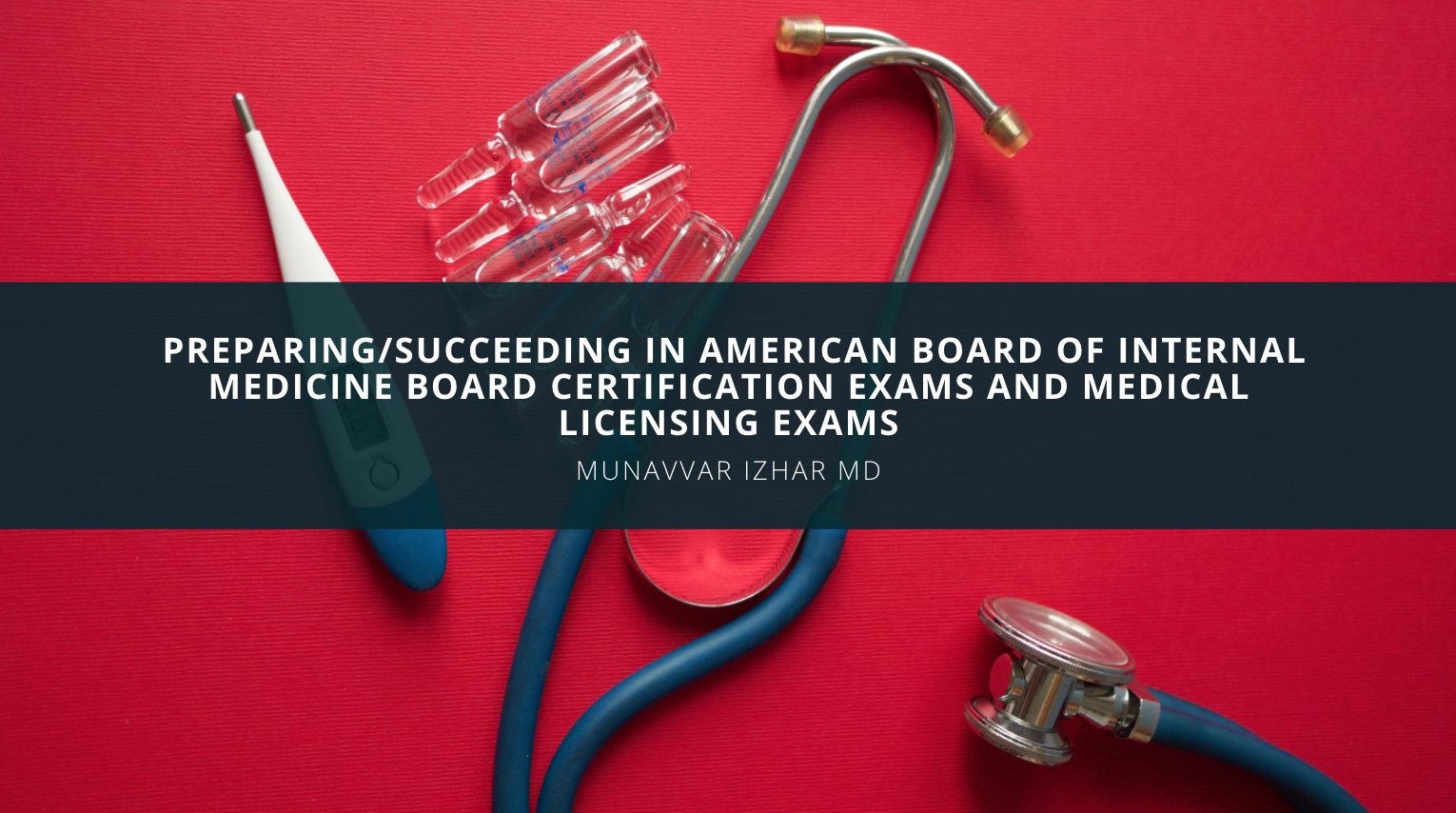 Munavvar Izhar MD Discusses Preparing and Succeeding in American Board of Internal Medicine Board Certification Exams and Medical Licensing Exams: