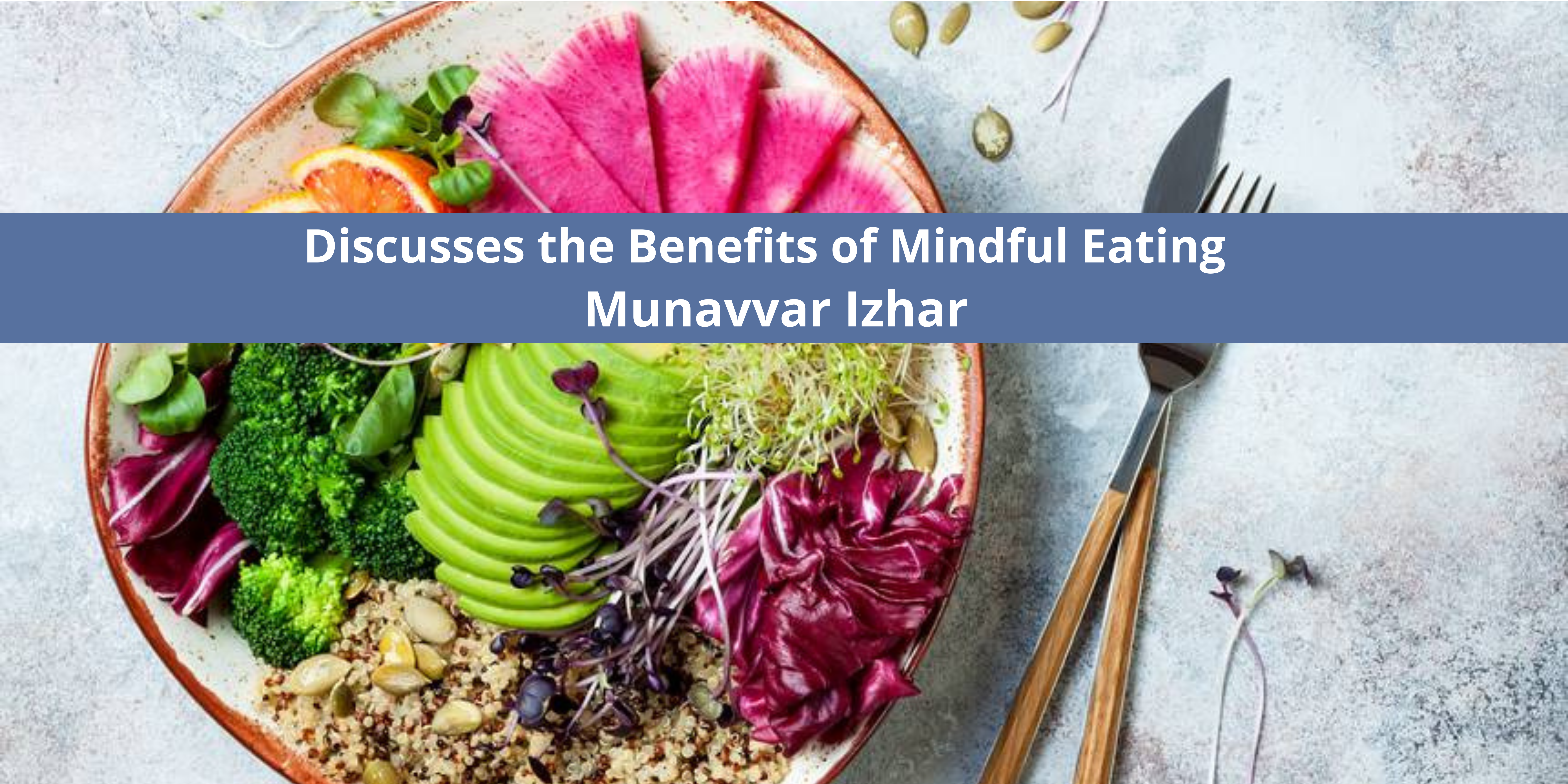 Munavvar Izhar MD Discusses the Benefits of Mindful Eating