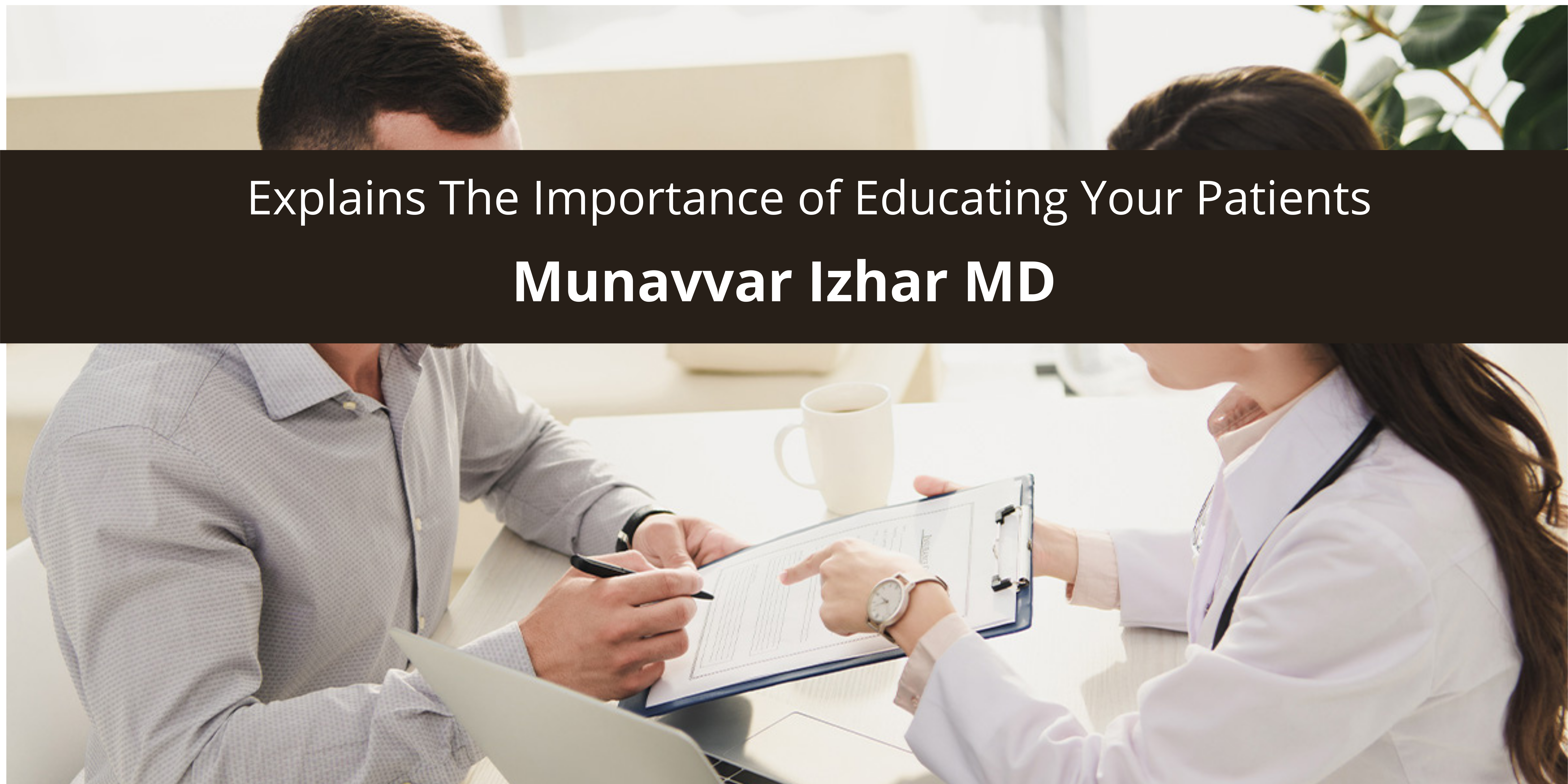 Munavvar Izhar MD Explains The Importance of Educating Your Patients