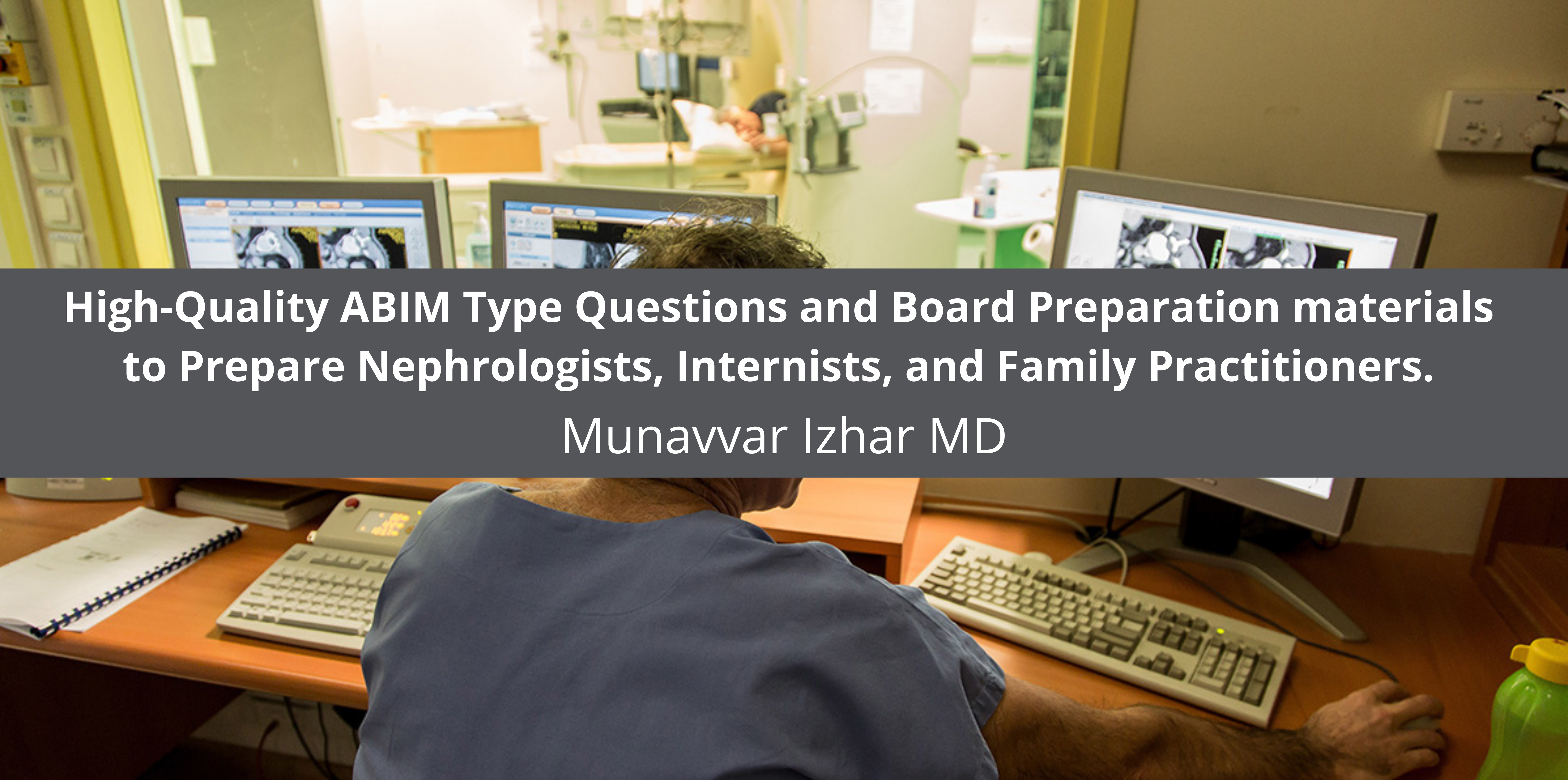 Munavvar Izhar MD creates High-Quality ABIM Type Questions and Board Preparation materials to Prepare Nephrologists, Internists, and Family Practitioners.