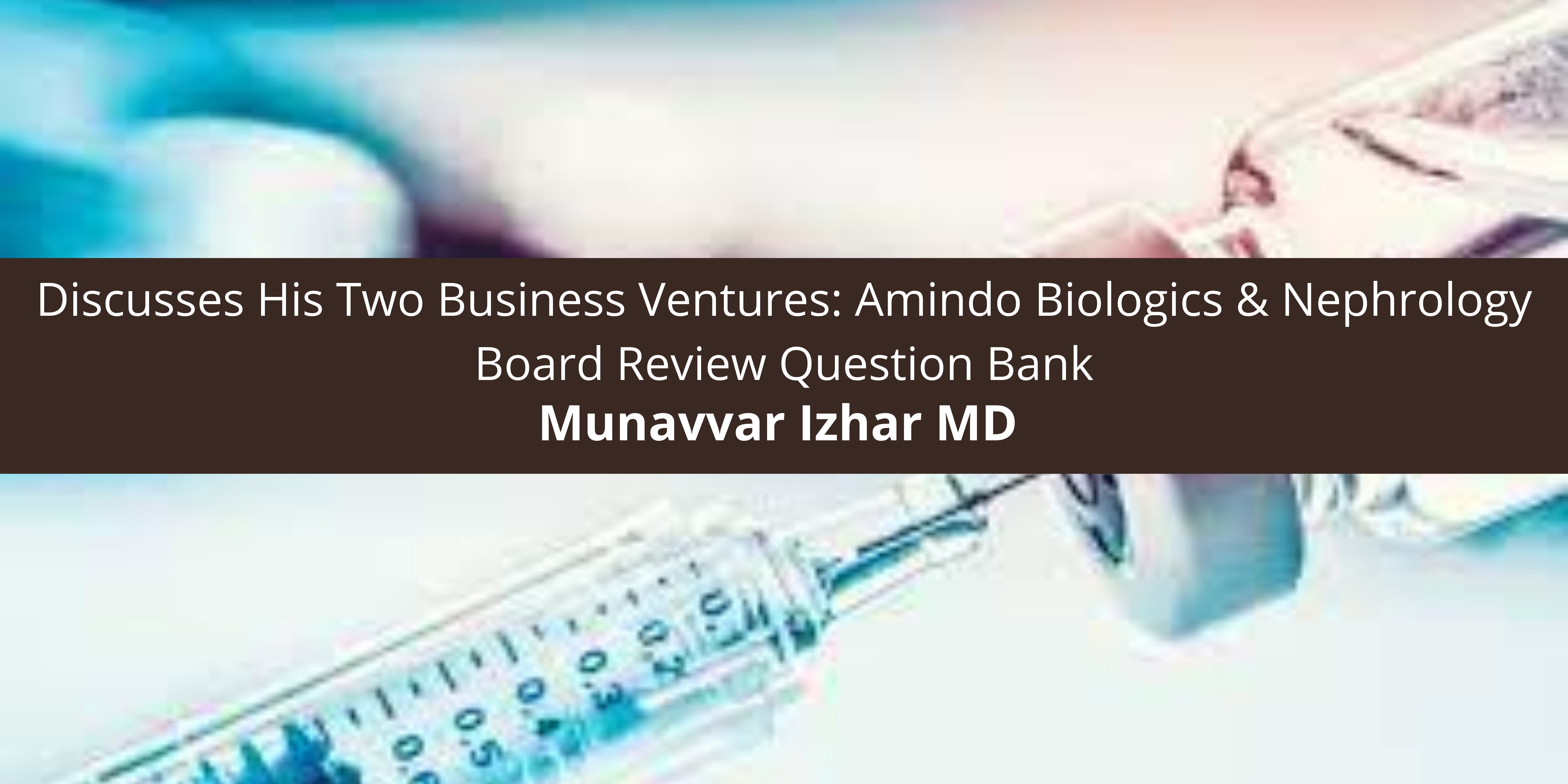 Munavvar Izhar MD Discusses His Two Business Ventures: Amindo Biologics & Nephrology Board Review Question Bank